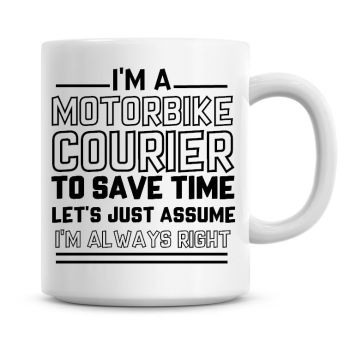 I'm A Motorbike Courier To Save Time Lets Just Assume I'm Always Right Coffee Mug