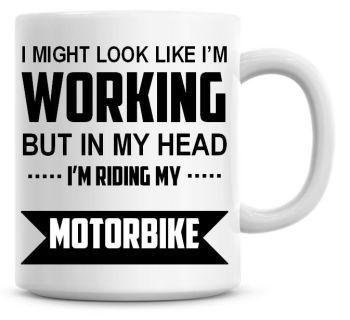 I Might Look Like I'm Working But In My Head I'm Riding My Motorbike Coffee Mug