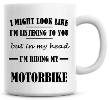 I Might Look Like I'm Listening To You But In My Head I'm Riding My Motorbike Coffee Mug