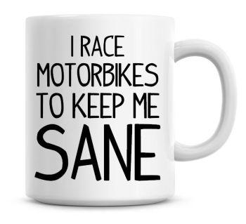 I Race Motorbikes To Keep Me Sane Funny Coffee Mug