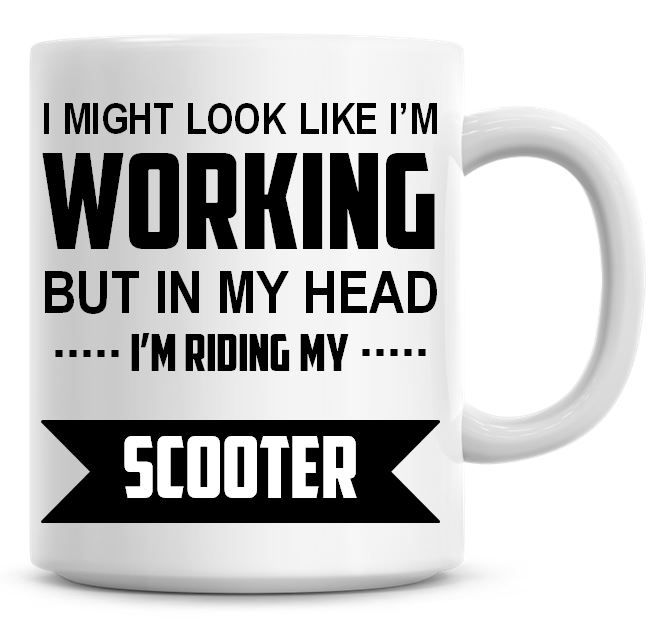 I Might Look Like I'm Working But In My Head I'm Riding My Scooter Coffee M