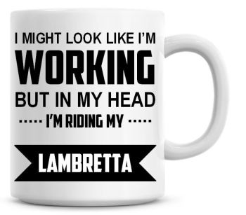 I Might Look Like I'm Working But In My Head I'm Riding My Lambretta Coffee Mug
