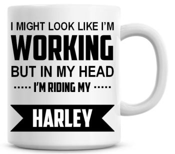 I Might Look Like I'm Working But In My Head I'm Riding My Harley Coffee Mug