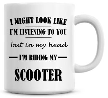 I Might Look Like I'm Listening To You But In My Head I'm Riding My Scooter Coffee Mug