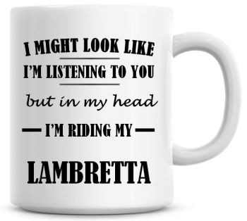 I Might Look Like I'm Listening To You But In My Head I'm Riding My Lambretta Coffee Mug