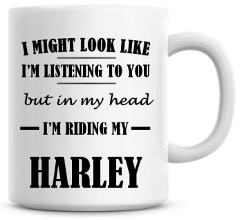 I Might Look Like I'm Listening To You But In My Head I'm Riding My Harley Coffee Mug