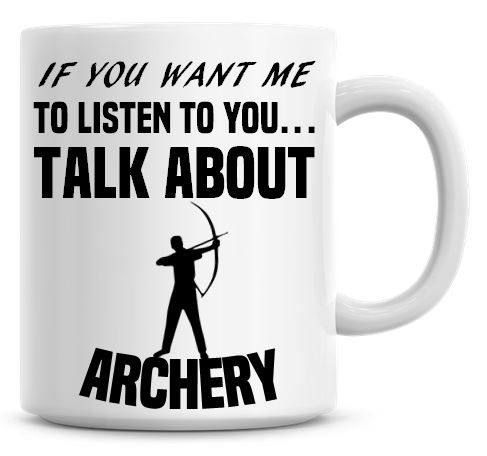 If You Want Me To Listen To You Talk About Archery Funny Coffee Mug