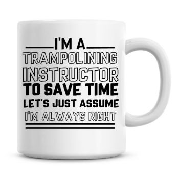 I'm A Trampolining Instructor To Save Time Lets Just Assume I'm Always Right Coffee Mug
