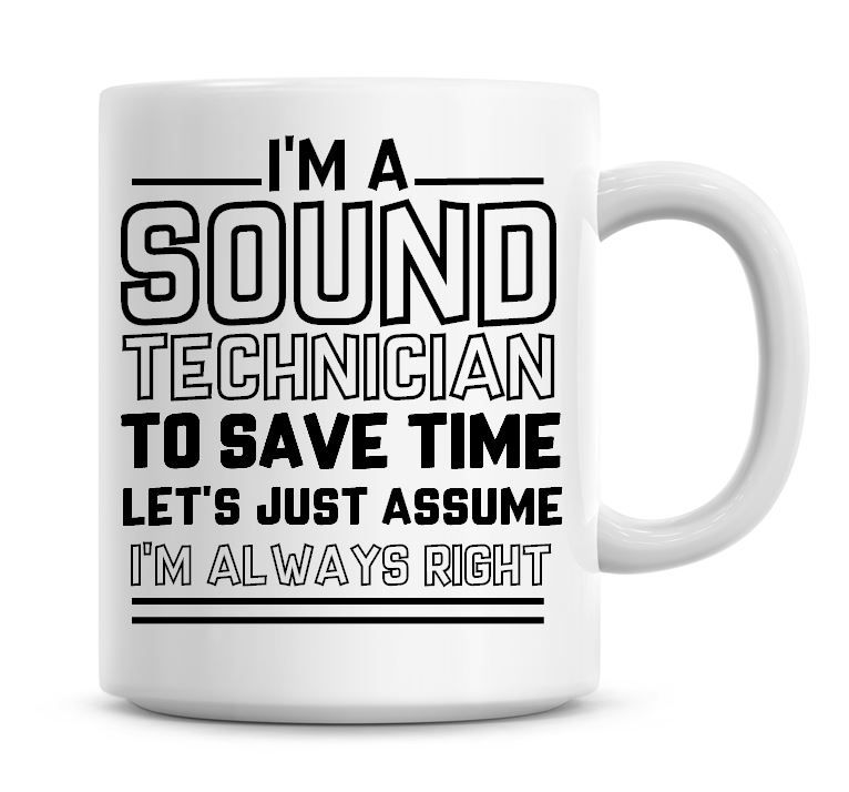 I'm A Sound Technician To Save Time Lets Just Assume I'm Always Right Coffe