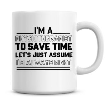I'm A Physiotherapist To Save Time Lets Just Assume I'm Always Right Coffee Mug
