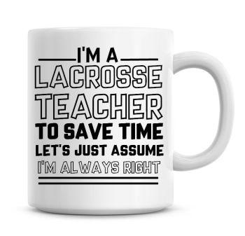 I'm A Lacrosse Teacher To Save Time Lets Just Assume I'm Always Right Coffee Mug