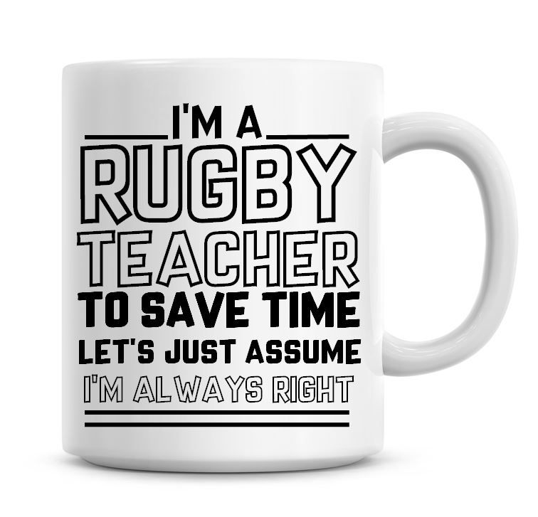 I'm A Rugby Teacher To Save Time Lets Just Assume I'm Always Right Coffee M