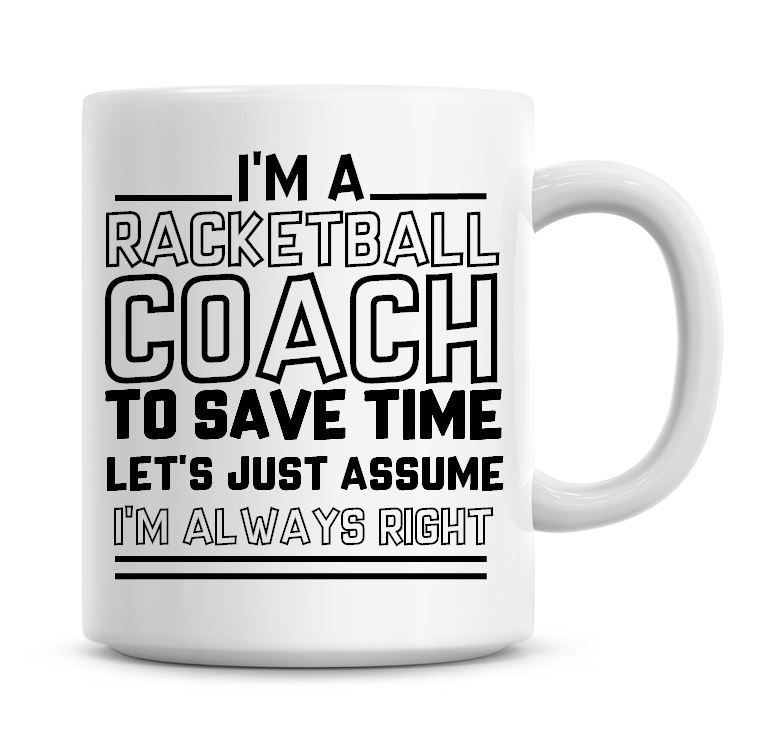 I'm A Racketball Coach To Save Time Lets Just Assume I'm Always Right Coffe