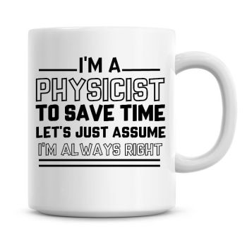 I'm A Physicist To Save Time Lets Just Assume I'm Always Right Coffee Mug