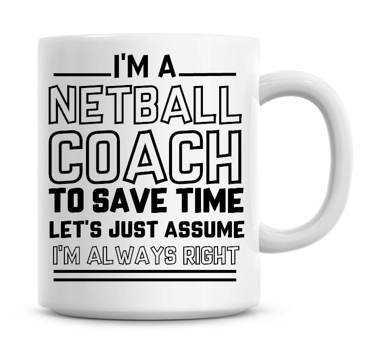 I'm A Netball Coach To Save Time Lets Just Assume I'm Always Right Coffee M