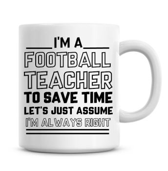 I'm A Football Teacher, To Save Time Lets Just Assume I'm Always Right Coffee Mug