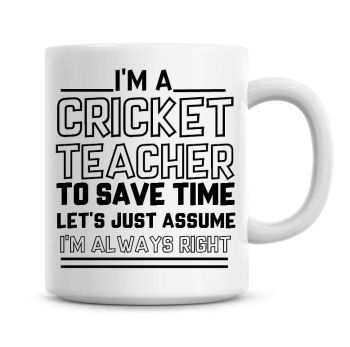 I'm A Cricket Teacher To Save Time Lets Just Assume I'm Always Right Coffee Mug