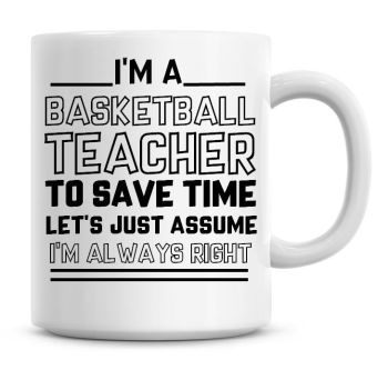 I'm A Basketball Teacher, To Save Time Lets Just Assume I'm Always Right Coffee Mug