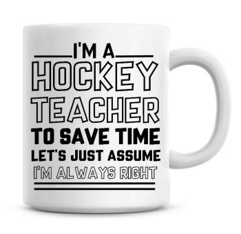 I'm A Hockey Teacher To Save Time Lets Just Assume I'm Always Right Coffee Mug