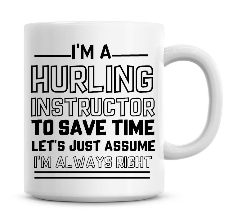 I'm A Hurling Instructor To Save Time Lets Just Assume I'm Always Right Cof