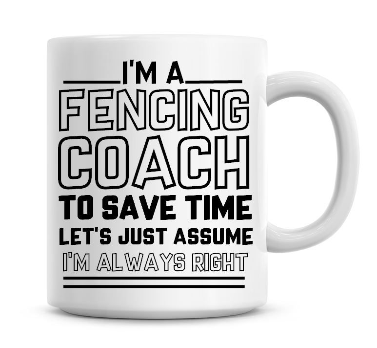 I'm A Fencing Coach To Save Time Lets Just Assume I'm Always Right Coffee M