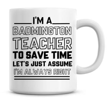 I'm A Badminton Teacher, To Save Time Lets Just Assume I'm Always Right Coffee Mug