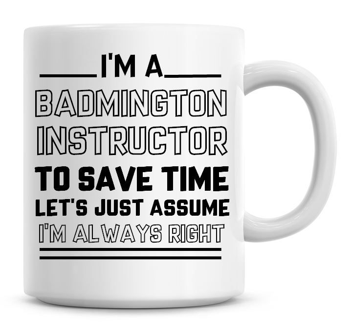 I'm A Badminton Instructor, To Save Time Lets Just Assume I'm Always Right