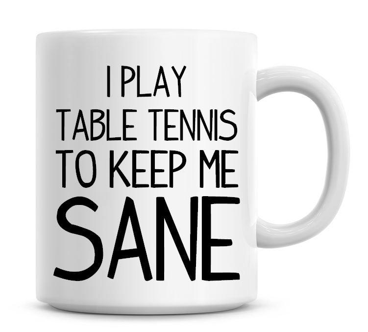 I Play Table Tennis To Keep Me Sane Funny Coffee Mug