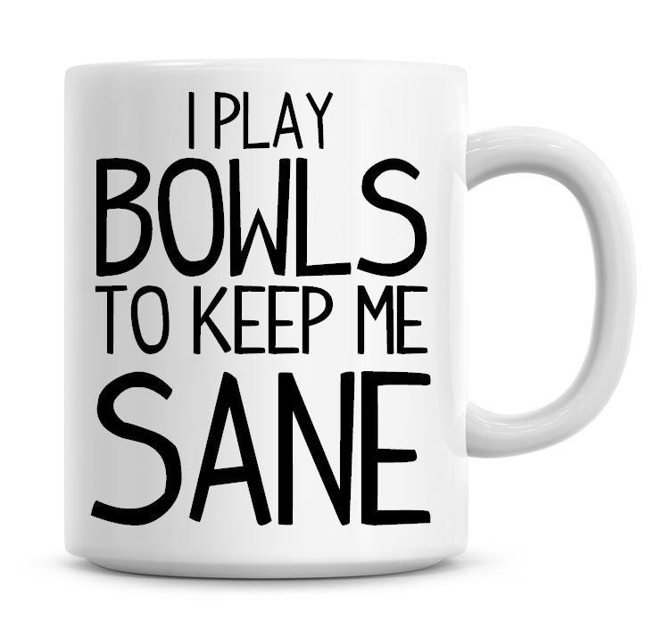 I Play Bowls To Keep Me Sane Funny Coffee Mug