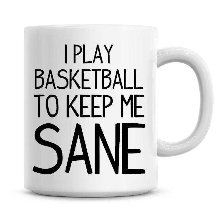 I Play Basketball To Keep Me Sane Funny Coffee Mug
