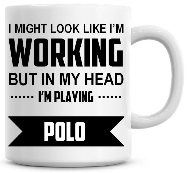 I Might Look Like I'm Working But In My Head I'm Playing Polo Coffee Mug