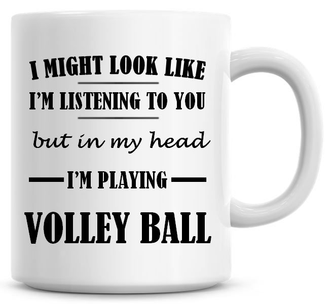 I Might Look Like I'm Listening To You But In My Head I'm Playing Volley Ba