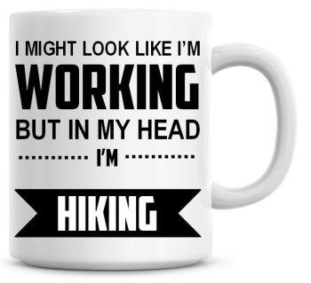 I Might Look Like I'm Working But In My Head I'm Hiking Coffee Mug