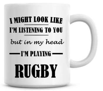 I Might Look Like I'm Listening To You But In My Head I'm Playing Rugby Coffee Mug