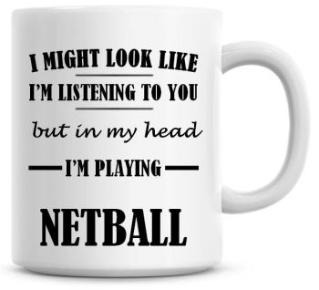 I Might Look Like I'm Listening To You But In My Head I'm Playing Netball Coffee Mug