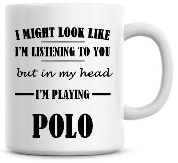 I Might Look Like I'm Listening To You But In My Head I'm Playing Polo Coffee Mug