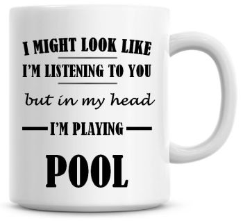 I Might Look Like I'm Listening To You But In My Head I'm Playing Pool Coffee Mug