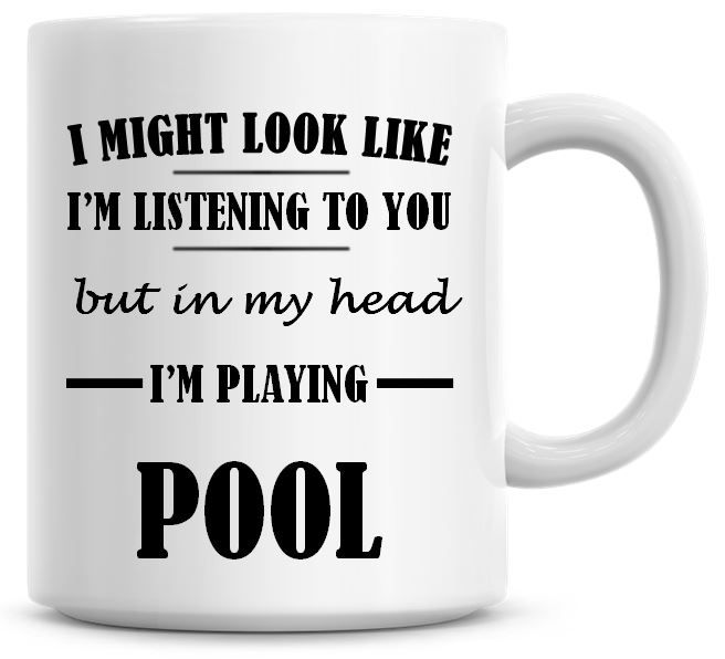 I Might Look Like I'm Listening To You But In My Head I'm Playing Pool Coff