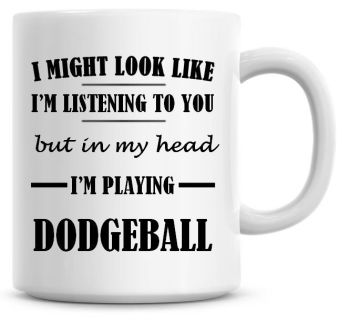 I Might Look Like I'm Listening To You But In My Head I'm Playing Dodgeball Coffee Mug