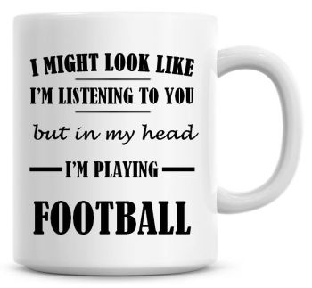 I Might Look Like I'm Listening To You But In My Head I'm Playing Football Coffee Mug