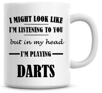 I Might Look Like I'm Listening To You But In My Head I'm Playing Darts Coffee Mug