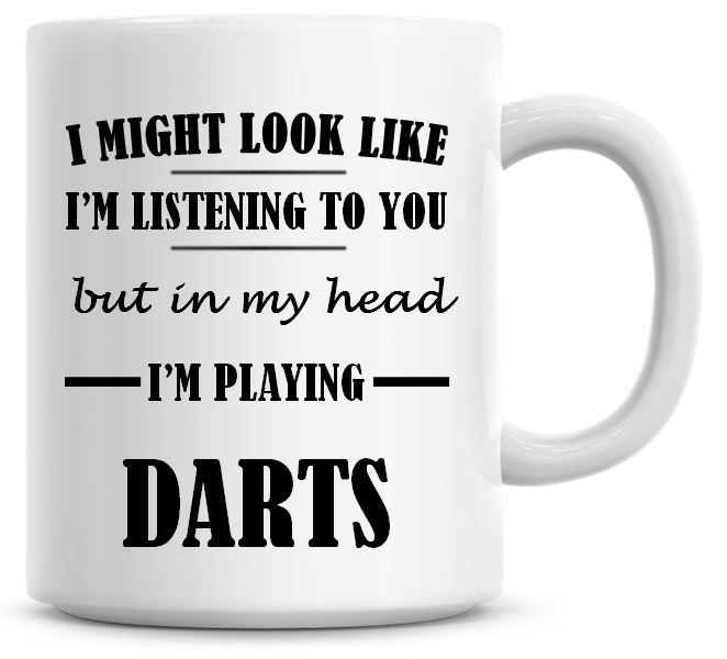 I Might Look Like I'm Listening To You But In My Head I'm Playing Darts Cof