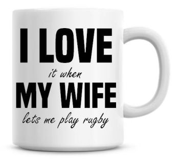 I Love It when My Wife Lets Me Play Rugby