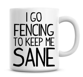 I Go Fencing To Keep Me Sane Funny Coffee Mug