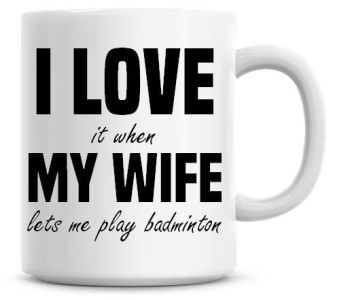 I Love It when My Wife Lets Me Play Badminton