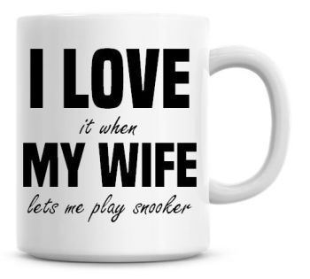 I Love It when My Wife Lets Me Play Snooker