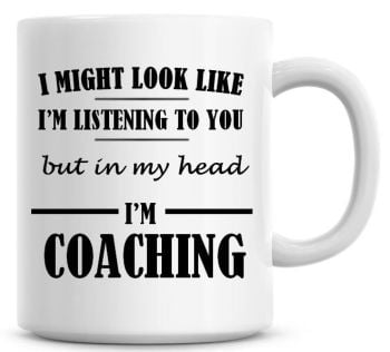 I Might Look Like I'm Listening To You But In My Head I'm Coaching Coffee Mug