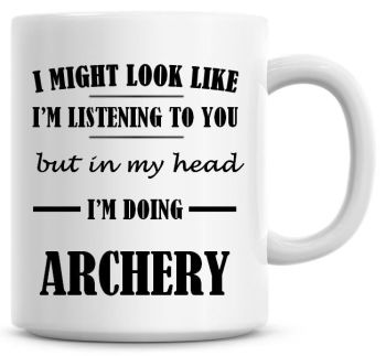 I Might Look Like I'm Listening To You But In My Head I'm Doing Archery Coffee Mug