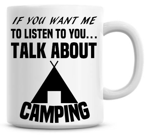 If You Want Me To Listen To You Talk About Camping Funny Coffee Mug