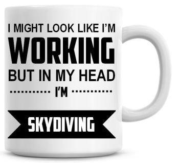 I Might Look Like I'm Working But In My Head I'm Skydiving Coffee Mug